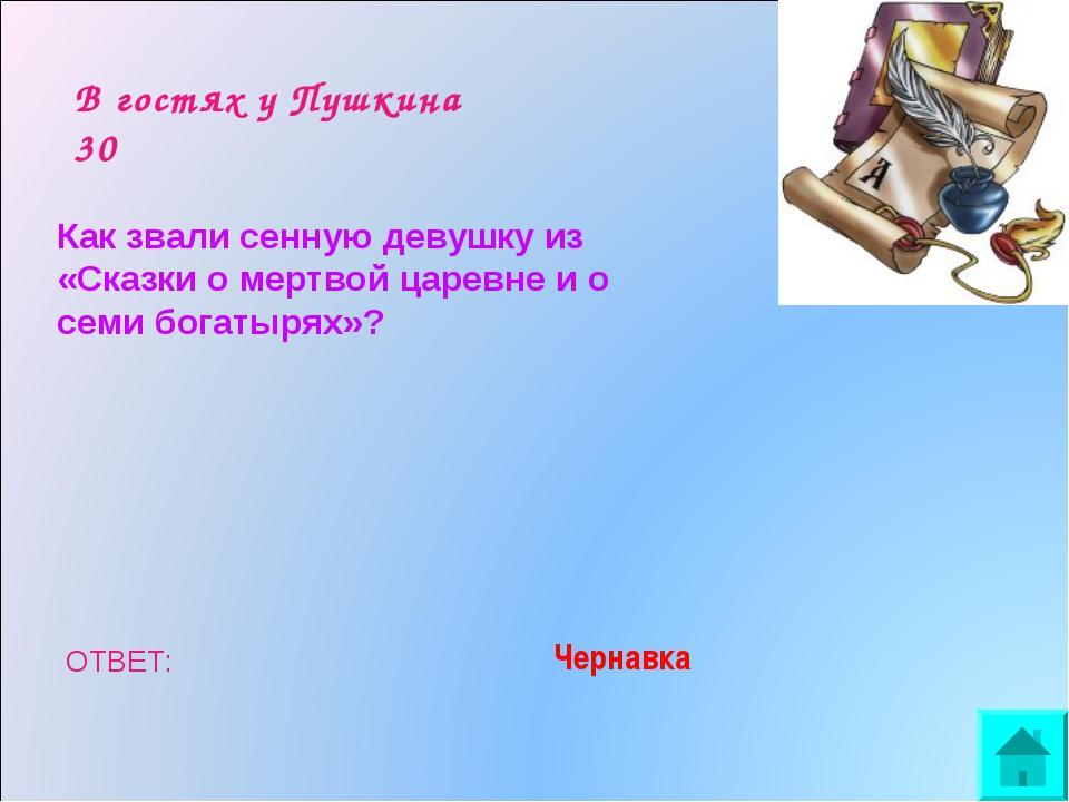 В гостях у Пушкина 30 Как звали сенную девушку из «Сказки о мертвой царевне и...