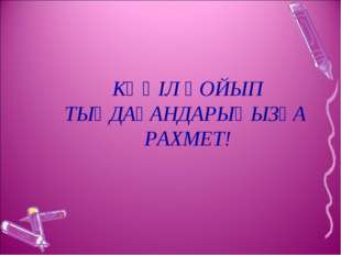 КӨҢІЛ ҚОЙЫП ТЫҢДАҒАНДАРЫҢЫЗҒА РАХМЕТ!