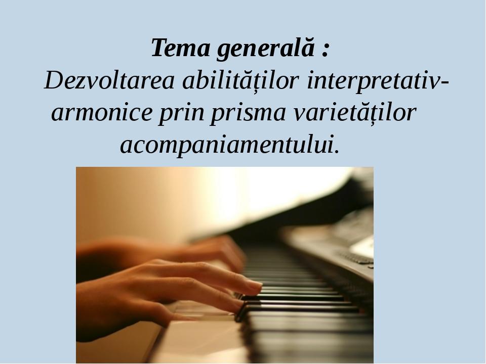Tema generală : Dezvoltarea abilităților interpretativ-armonice prin prisma...
