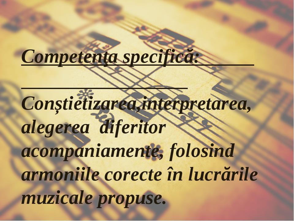 Competenţa specifică: Conștietizarea,interpretarea,alegerea diferitor acompan...