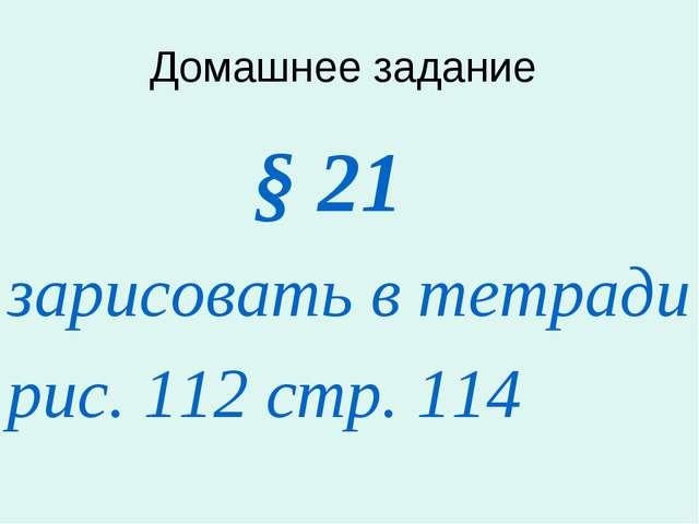 Домашнее задание § 21 зарисовать в тетради рис. 112 стр. 114