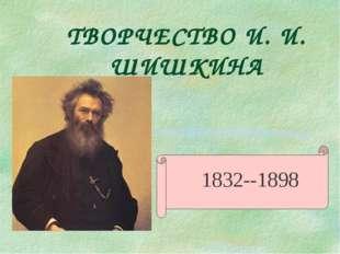 ТВОРЧЕСТВО И. И. ШИШКИНА 1832--1898