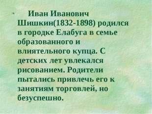 Иван Иванович Шишкин(1832-1898) родился в городке Елабуга в семье образованн