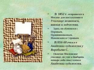 В 1852 г. отправился в Москву для поступления в Училище живописи, ваяния и з