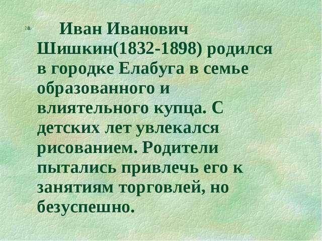 Иван Иванович Шишкин(1832-1898) родился в городке Елабуга в семье образованн...
