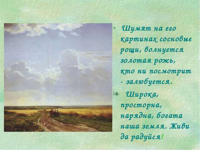 Шумят на его картинах сосновые рощи, волнуется золотая рожь, кто ни посмотри...