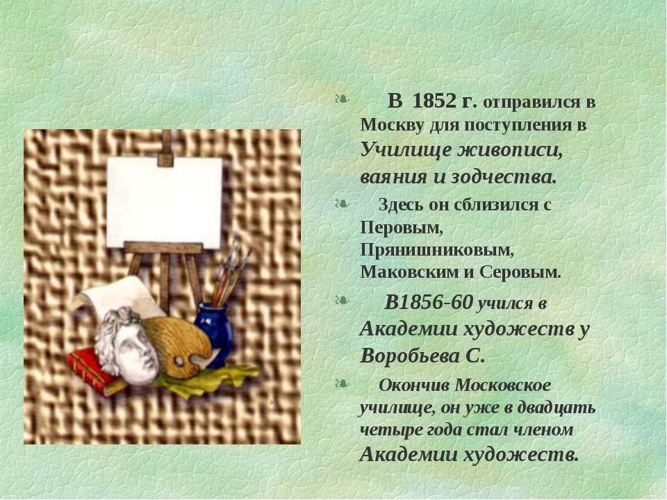 В 1852 г. отправился в Москву для поступления в Училище живописи, ваяния и з...