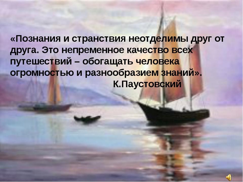 «Познания и странствия неотделимы друг от друга. Это непременное качество все...
