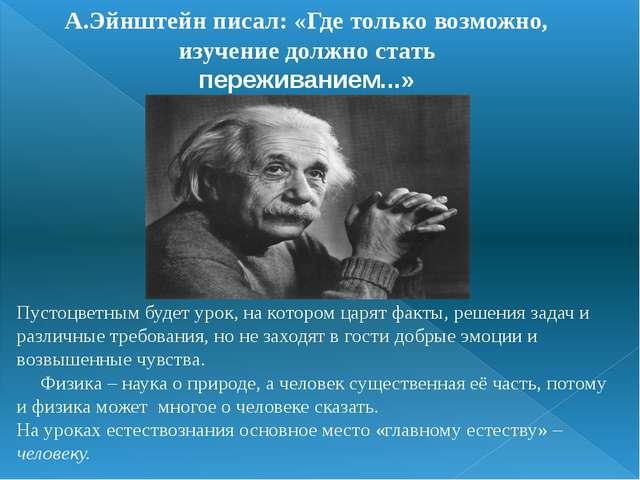 А.Эйнштейн писал: «Где только возможно, изучение должно стать переживанием......