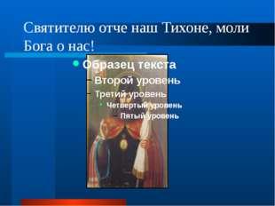 Святителю отче наш Тихоне, моли Бога о нас!