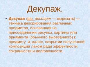 Декупаж. Декупаж (фр. decouper— вырезать)— техника декорирования различных