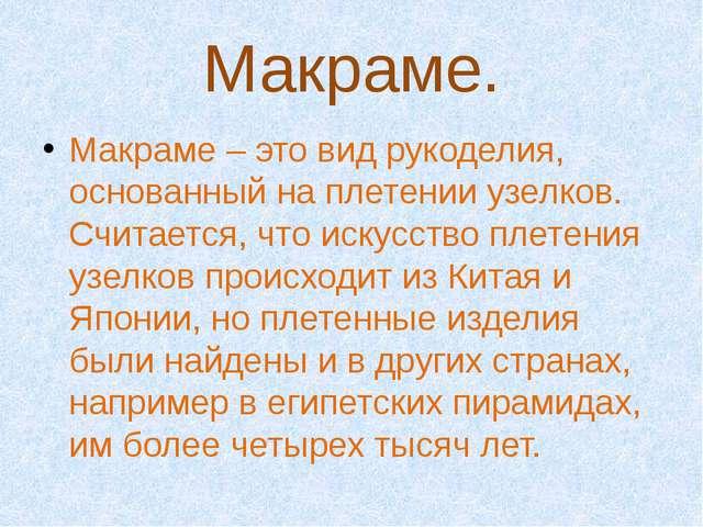 Макраме. Макраме – это вид рукоделия, основанный на плетении узелков. Считает...