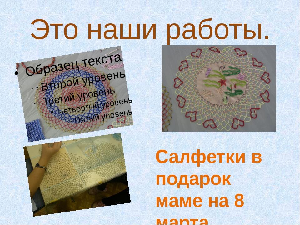 Это наши работы. Салфетки в подарок маме на 8 марта.
