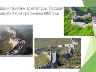 Крупнейший памятник архитектуры. Проходит по северному Китаю на протяжении 8