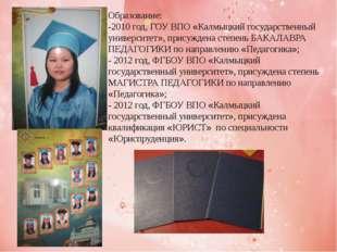 Образование: -2010 год, ГОУ ВПО «Калмыцкий государственный университет», прис