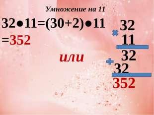 Умножение на 11 32●11=(30+2)●11=352 или 32 11 352 32 32