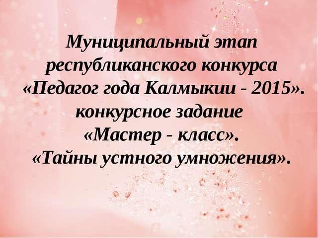 Муниципальный этап республиканского конкурса «Педагог года Калмыкии - 2015»....