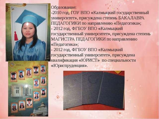 Образование: -2010 год, ГОУ ВПО «Калмыцкий государственный университет», прис...