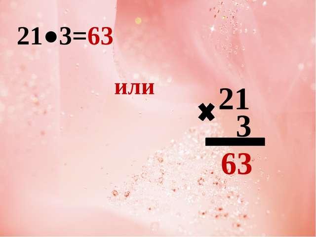 21●3=63 или 21 3 63