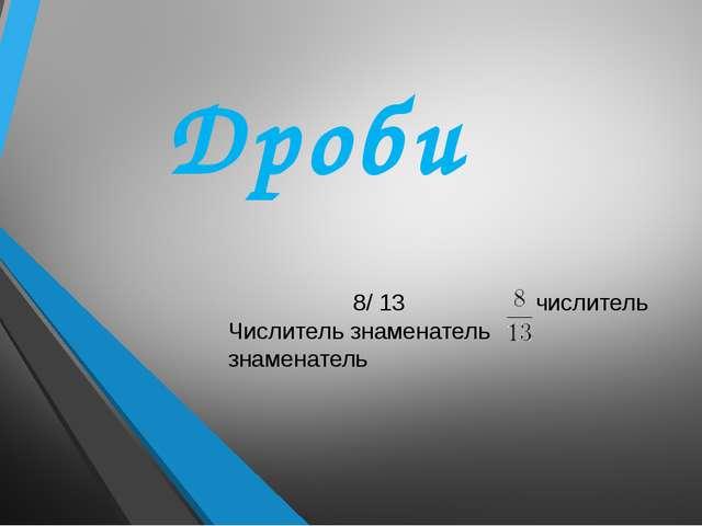 Дроби 8/ 13   числитель Числитель знаменатель знаменатель
