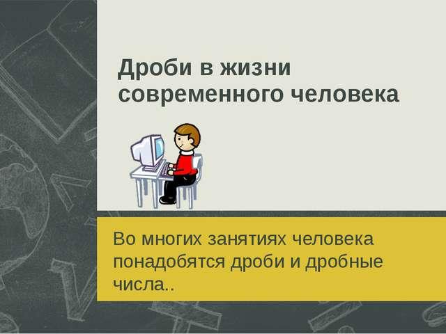 Дроби в жизни современного человека Во многих занятиях человека понадобятся д...