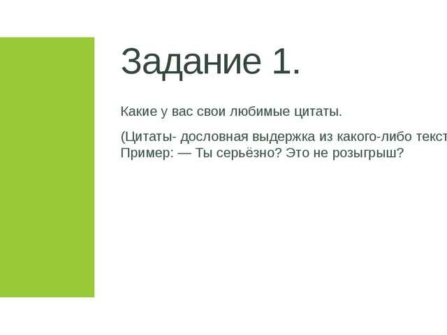 Задание 1. Какие у вас свои любимые цитаты. (Цитаты- дословная выдержка из ка...