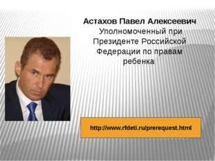 http://www.rfdeti.ru/prerequest.html Астахов Павел Алексеевич Уполномоченный