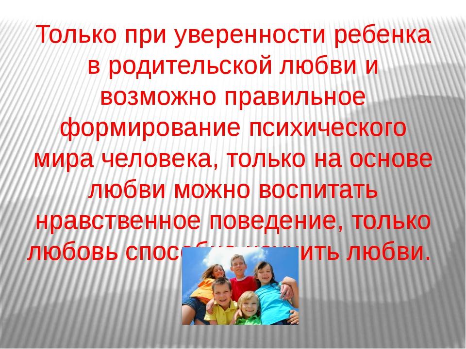 Только при уверенности ребенка в родительской любви и возможно правильное фор...
