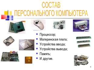 Процессор; Материнская плата; Устройства ввода; Устройства вывода; Память; И