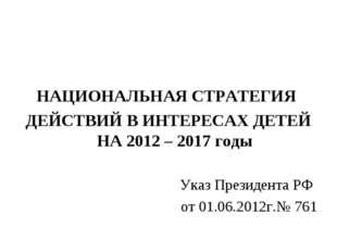 НАЦИОНАЛЬНАЯ СТРАТЕГИЯ ДЕЙСТВИЙ В ИНТЕРЕСАХ ДЕТЕЙ НА 2012 – 2017 годы Указ П