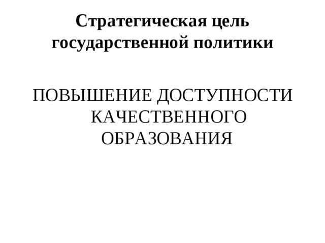 Стратегическая цель государственной политики ПОВЫШЕНИЕ ДОСТУПНОСТИ КАЧЕСТВЕНН...