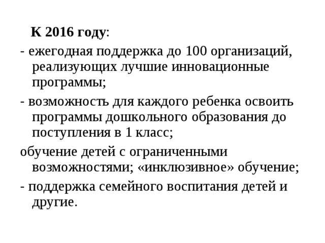 К 2016 году: - ежегодная поддержка до 100 организаций, реализующих лучшие ин...