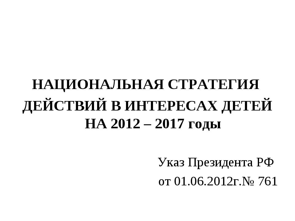 НАЦИОНАЛЬНАЯ СТРАТЕГИЯ ДЕЙСТВИЙ В ИНТЕРЕСАХ ДЕТЕЙ НА 2012 – 2017 годы Указ П...