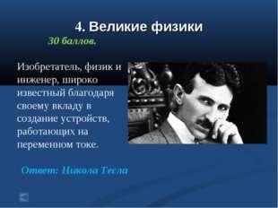4. Великие физики 30 баллов. Изобретатель, физик и инженер, широко известный