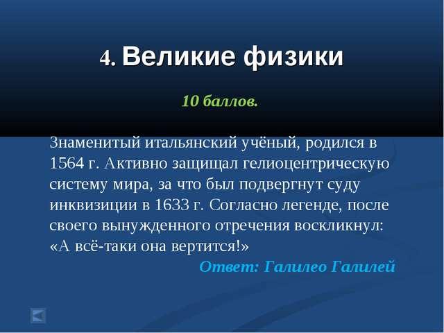 4. Великие физики 10 баллов. Знаменитый итальянский учёный, родился в 1564 г...
