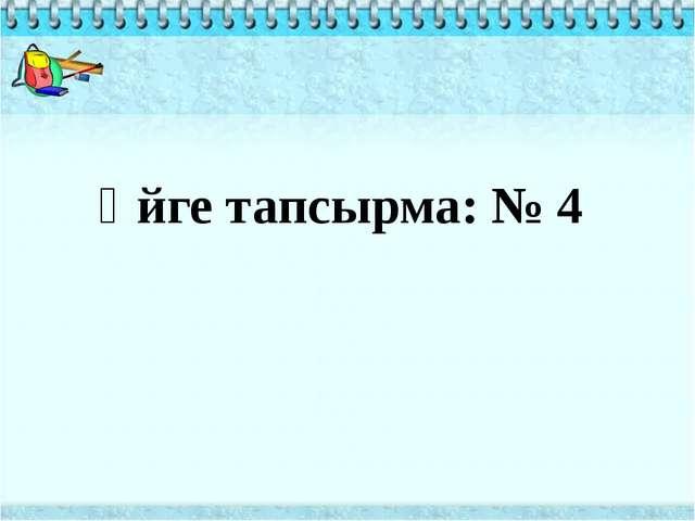 Үйге тапсырма: № 4