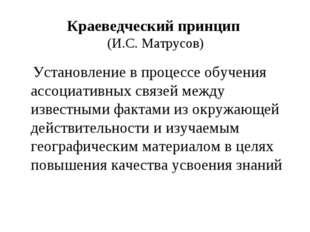 Краеведческий принцип (И.С. Матрусов) Установление в процессе обучения ассоци