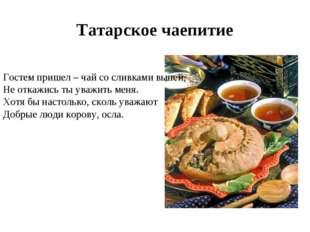 Татарское чаепитие Гостем пришел – чай со сливками выпей, Не откажись ты уваж