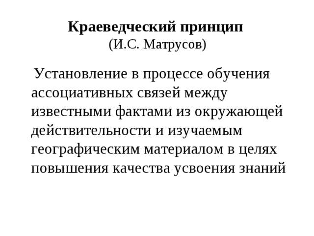 Краеведческий принцип (И.С. Матрусов) Установление в процессе обучения ассоци...