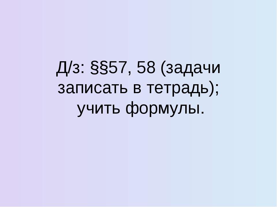 Д/з: §§57, 58 (задачи записать в тетрадь); учить формулы.