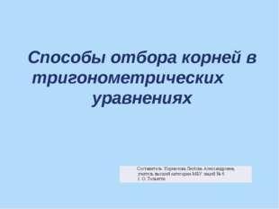 Способы отбора корней в тригонометрических уравнениях Составитель: Корнилова