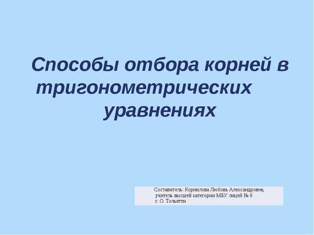 Способы отбора корней в тригонометрических уравнениях Составитель: Корнилова...