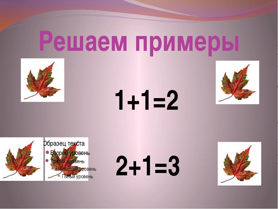 Решаем примеры 1+1=2 2+1=3