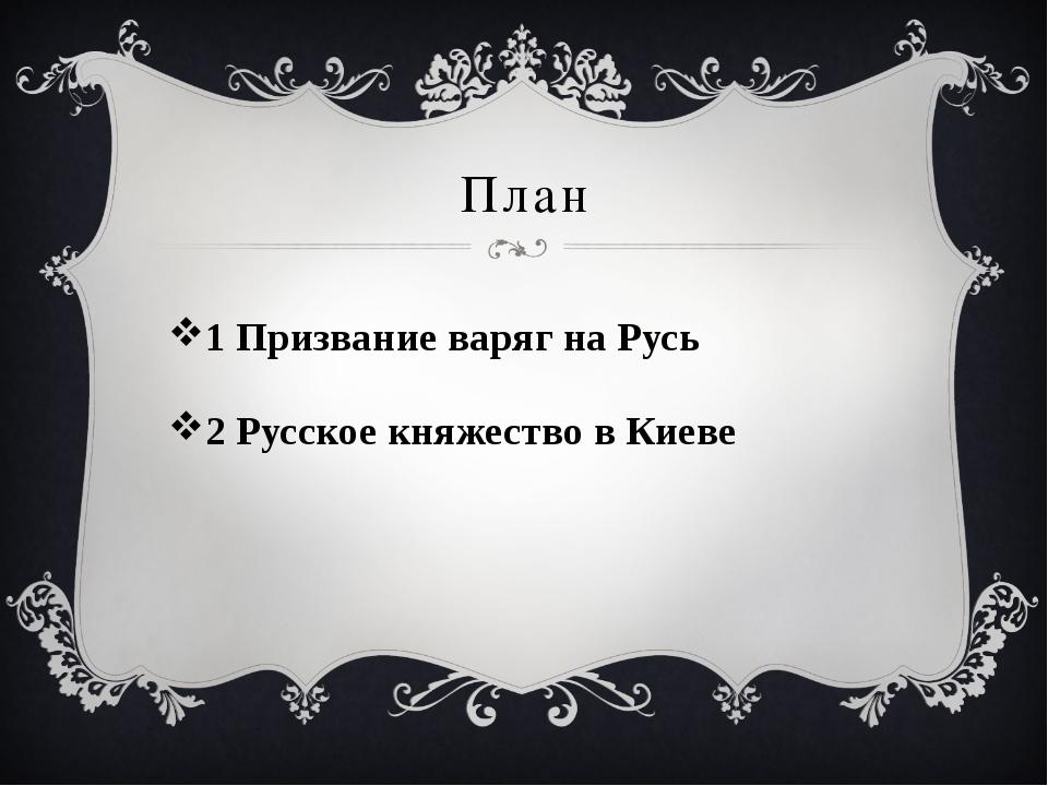 План 1 Призвание варяг на Русь 2 Русское княжество в Киеве