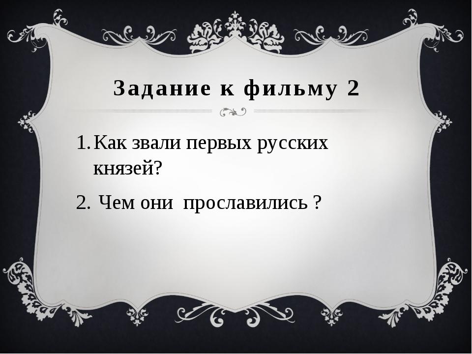 Задание к фильму 2 Как звали первых русских князей? Чем они прославились ?
