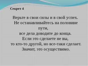 Секрет 4 Верьте в свои силы и в свой успех. Не останавливайтесь на половине