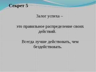 Секрет 5 Залог успеха – это правильное распределение своих действий. Всегда
