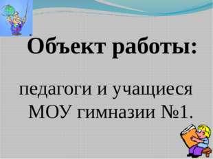 Объект работы: педагоги и учащиеся МОУ гимназии №1.