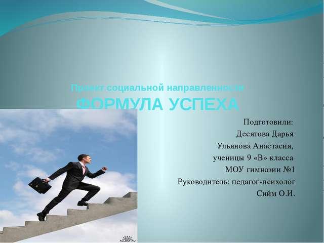 Проект социальной направленности ФОРМУЛА УСПЕХА Подготовили: Десятова Дарья У...