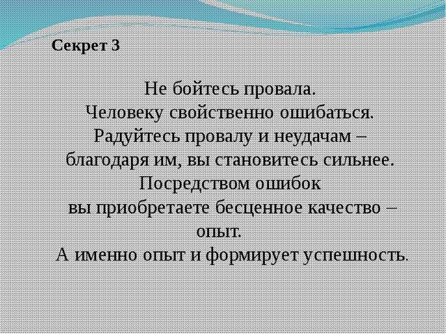 Секрет 3 Не бойтесь провала. Человеку свойственно ошибаться. Радуйтесь прова...